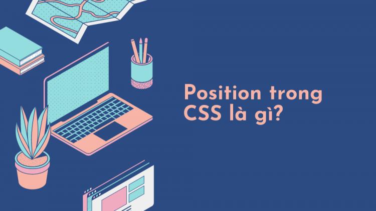 Position trong CSS là gì? Giải thích 5 thuộc tính Position trong CSS 2