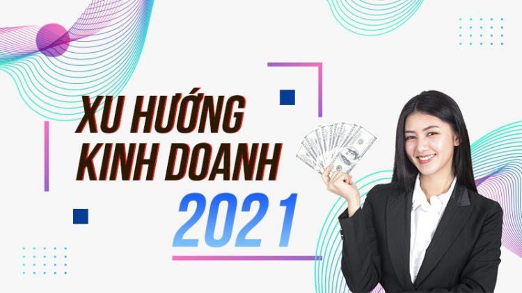 Tìm hiểu về xu hướng kinh doanh hiệu quả trong năm 2021 1