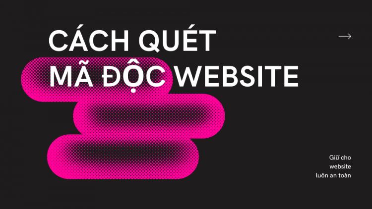 Cách quét mã độc website nhanh chóng và triệt để 2021 1