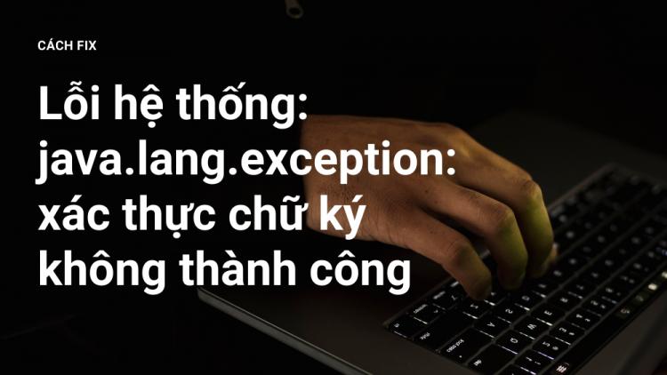 Fix lỗi hệ thống: java.lang.exception: xác thực chữ ký không thành công 2