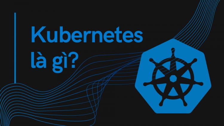 Kubernetes là gì? Vì sao nên sử dụng Kubernetes? 1
