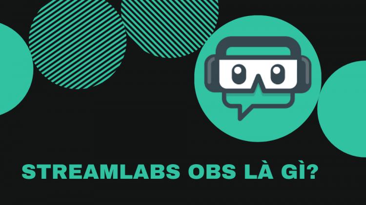 Streamlabs OBS là gì? Hướng dẫn cấu hình sử dụng Streamlabs OBS A-Z 1