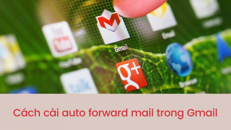 Hướng dẫn cách cài auto forward mail trong Gmail nhanh nhất 1