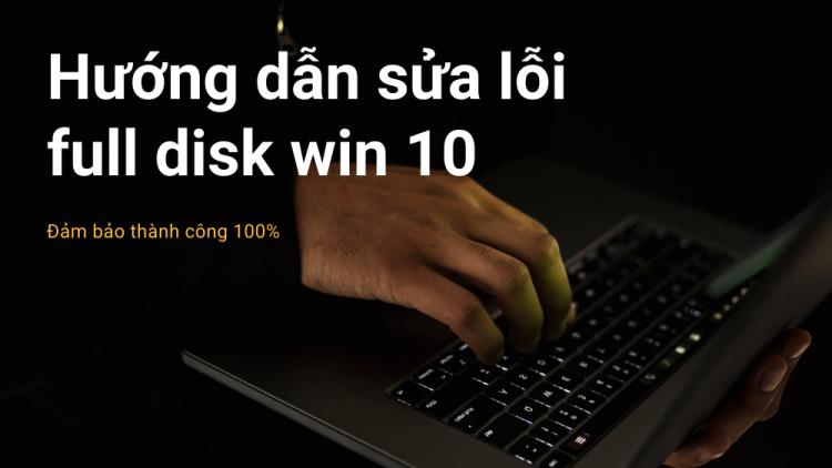 Cách sửa lỗi full disk Win 10 hiệu quả 100% 1