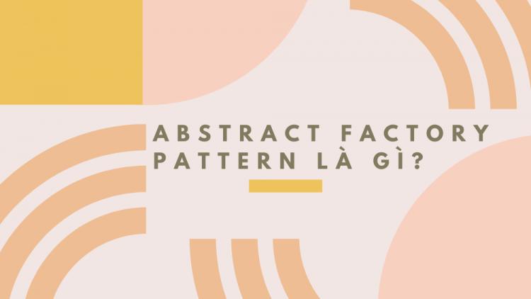 Abstract Factory Pattern là gì? Những thành phần của Abstract Factory Pattern 1