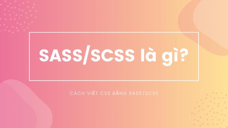 SASS/SCSS là gì? Cách viết CSS bằng SASS/SCSS 1
